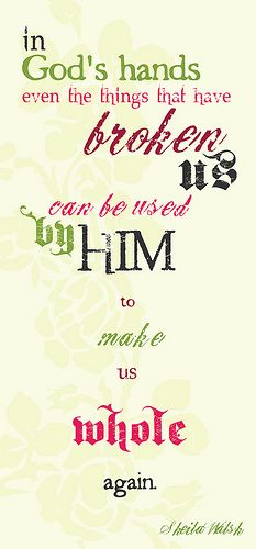 In God's hands even the things that have broken us can be used by Him to make us whole again.