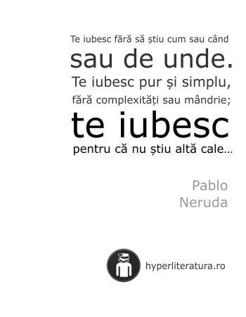"""""""Te iubesc fără să ştiu cum sau când sau de unde. Te iubesc pur şi simplu, fără complexităţi sau mândrie; te iubesc pentru că nu ştiu altă cale..."""" Pablo Neruda"""