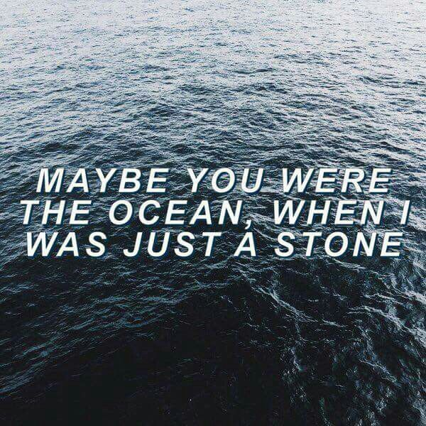 Maybe you were the ocean when I was just a stone...