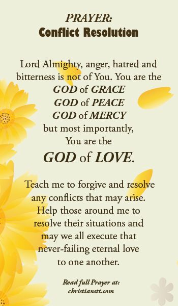Prayer for Conflict Resolution. Anger, hatred and bitterness is not of You, Lord. Help me to forgive and resolve any conflicts which may arise, immediately and peacefully.
