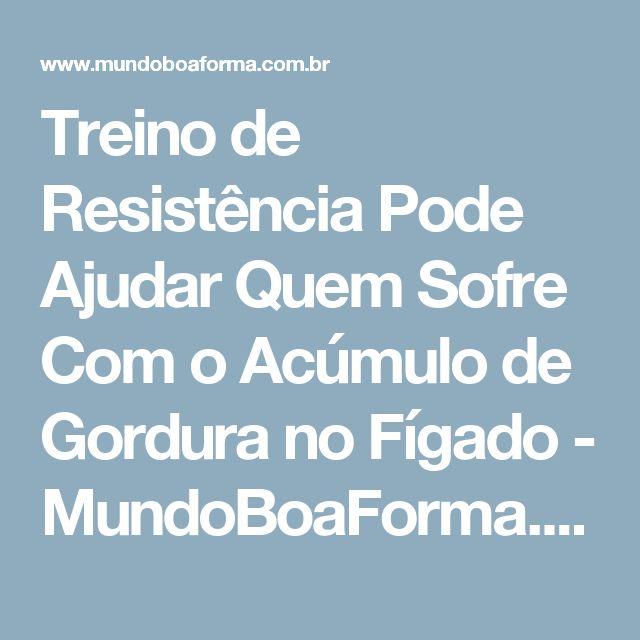 Treino de Resistência Pode Ajudar Quem Sofre Com o Acúmulo de Gordura no Fígado - MundoBoaForma.com.br