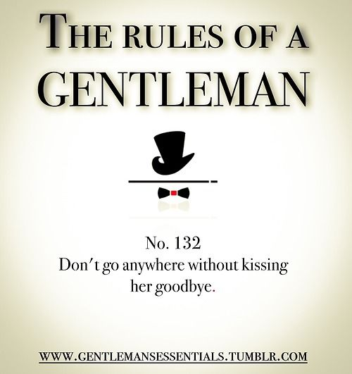 Rules Of A Gentleman No.132 Don't go anywhere without kissing her goodbye. Umm, love it