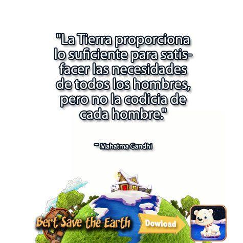 """""""La Tierra proporciona lo suficiente para satisfacer las necesidades de todos los hombres, pero no la codicia de cada hombre.""""  - Mahatma Gandhi Descarga la app: https://itunes.apple.com/us/app/bert-save-earth-hd-educational/id892086298?ls=1&mt=8"""