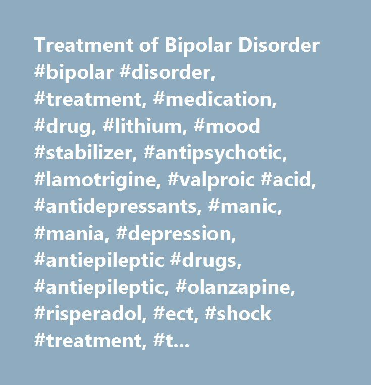Treatment of Bipolar Disorder #bipolar #disorder, #treatment, #medication, #drug, #lithium, #mood #stabilizer, #antipsychotic, #lamotrigine, #valproic #acid, #antidepressants, #manic, #mania, #depression, #antiepileptic #drugs, #antiepileptic, #olanzapine, #risperadol, #ect, #shock #treatment, #treatment #for #bipolar #disorder, #manic #episode…