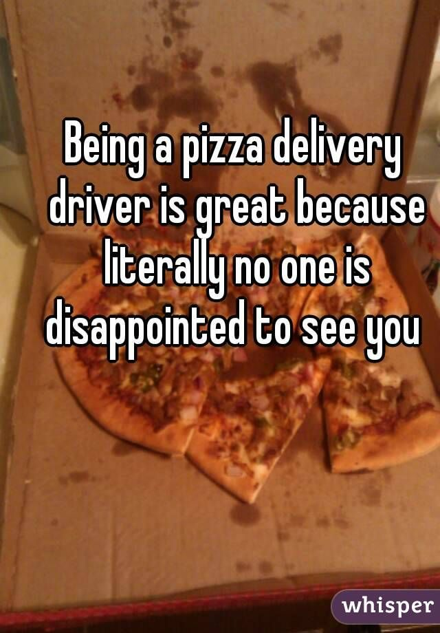 """""""Being a pizza delivery driver is great because literally no one is disappointed to see you"""""""