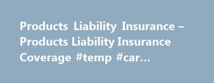Products Liability Insurance – Products Liability Insurance Coverage #temp #car #insurance http://insurances.nef2.com/products-liability-insurance-products-liability-insurance-coverage-temp-car-insurance/  #product liability insurance # Products Liability Insurance – Products Liability Insurance Coverage Liability Insurance for Products you design, manufacture, market and distribute. Designing, manufacturing or distributing a product is an exciting venture. However in our complicated world…