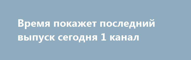 Время покажет последний выпуск сегодня 1 канал http://kinofak.net/publ/peredachi/vremja_pokazhet_poslednij_vypusk_segodnja_1_kanal/12-1-0-6493  Ежедневное ток-шоу Время покажет, которое можно смотреть на Первом Канале телевидения, делает предметом дискуссии наиболее актуальные и волнующие аудиторию проблемы и старается выработать единственно правильное разрешение вопроса. Ведущие Петр Толстой, Екатерина Стриженова, Артем Шейнин и Анатолий Кузичев.Каждый раз в студию приглашаются только…