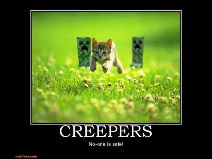 And the creeper says:come back,I just want To blow up,I mean play