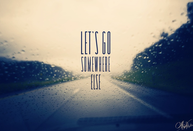 Let's go somewhere else, someday.