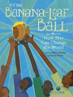 The Banana-Leaf Ball: How Play Can Change the World  Written by Katie Smith Milway  Illustrated bt Shane W. Evans