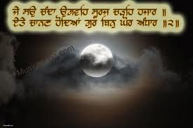 If you have 100 moons, 1000s of Sun You'd still in dark and wont be able to find peace .. cuz we all need one and only light is GOD Guru Granth sahib ji