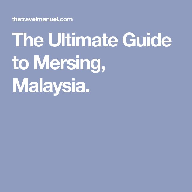 The Ultimate Guide to Mersing, Malaysia.