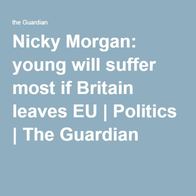 Nicky Morgan: young will suffer most if Britain leaves EU | Politics | The Guardian