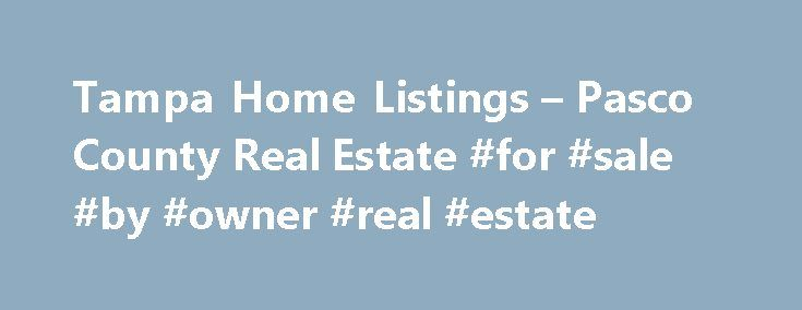 Tampa Home Listings – Pasco County Real Estate #for #sale #by #owner #real #estate http://real-estate.remmont.com/tampa-home-listings-pasco-county-real-estate-for-sale-by-owner-real-estate/  #tampa florida real estate # Tampa Bay Real Estate – Tampa Home Listings Search the entire Tampa Home Listings database for all Tampa real estate listed for sale in the Brandon, South Tampa, Wesley Chapel, New Tampa, and Riverview areas among others. Search for homes listed by ALL real estate companies…