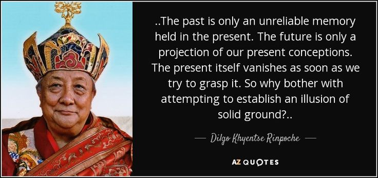 ..The past is only an unreliable memory held in the present. The future is only a projection of our present conceptions. The present itself vanishes as soon as we try to grasp it. So why bother with attempting to establish an illusion of solid ground?..