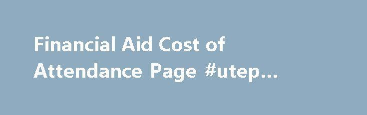 Financial Aid Cost of Attendance Page #utep #online #classes http://memphis.remmont.com/financial-aid-cost-of-attendance-page-utep-online-classes/  # The Cost of Attendance (COA) is an estimate for fall and spring semester (9 months) of what it costs a typical student to attend The University of Texas at El Paso (UTEP) and is not a bill from UTEP. The COA includes tuition and fees, room and board, an allowance for books and supplies, transportation, loan fees and, if applicable, dependent…