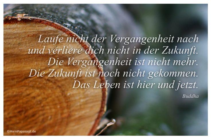 Mein Papa sagt...  Laufe nicht der Vergangenheit nach und verliere dich nicht in der Zukunft. Die Vergangenheit ist nicht mehr. Die Zukunft ist noch nicht gekommen. Das Leben ist hier und jetzt. Buddha   #Zitate #deutsch #quotes      Weisheiten & Zitate TÄGLICH NEU auf www.MeinPapasagt.de