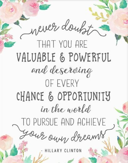 Never doubt that you are valuable and powerful and deserving of every chance and opportunity in the world your own dreams. Hillary Clinton aff
