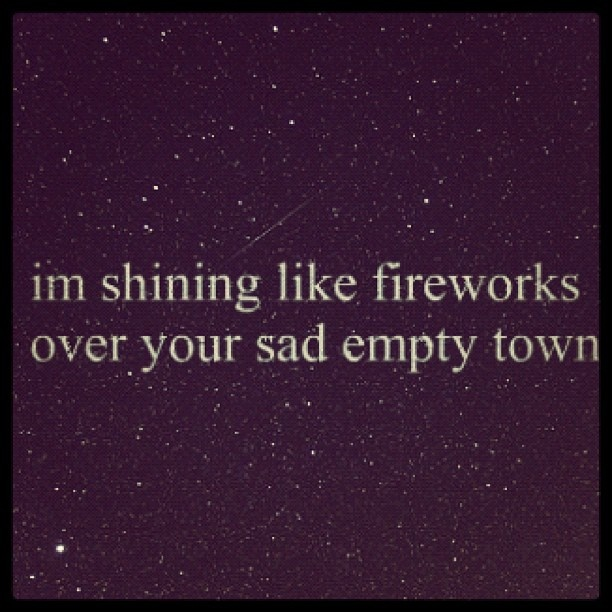So don't look now 'cause I'm shining like fireworks over your sad empty town - Taylor swift