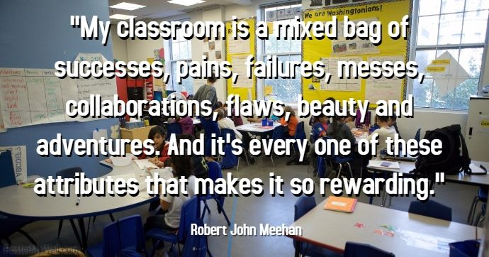 """""""My classroom is a mixed bag of successes, pains, failures, messes, collaborations, flaws, beauty and adventures..."""