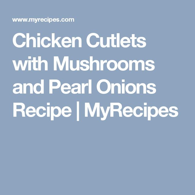 Chicken Cutlets with Mushrooms and Pearl Onions Recipe   MyRecipes