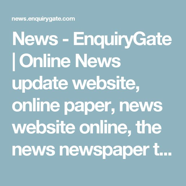 News - EnquiryGate | Online News update website, online paper, news website online, the news newspaper today, news headlines this week, new news paper online