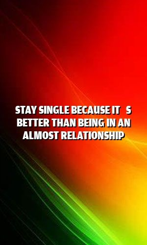 Stay Single Because It's Better Than Being In An Almost