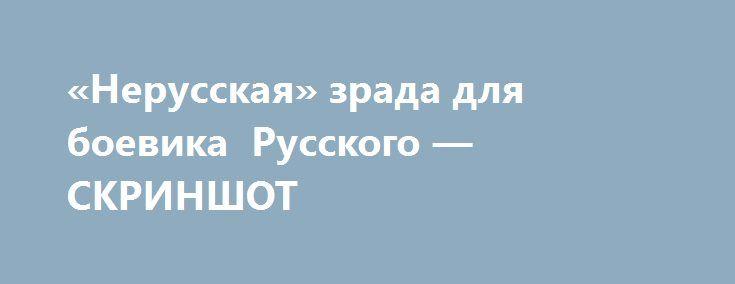 «Нерусская» зрада для боевика Русского — СКРИНШОТ http://www.bbcccnn.com.ua/ukrayina/nerysskaia-zrada-dlia-boevika-rysskogo-skrinshot/  {{AutoHashTags}}