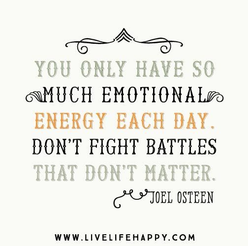 """""""You only have so much emotional energy each day. Don't fight battles that don't matter."""" -Joel Osteen"""