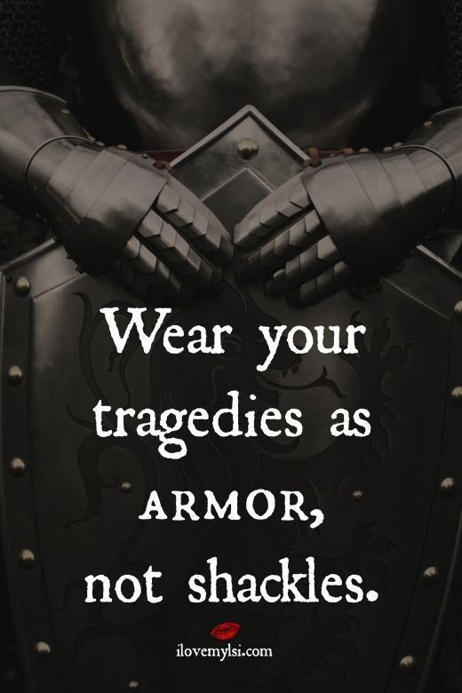 Wear your tragedies as armor, not shackles.