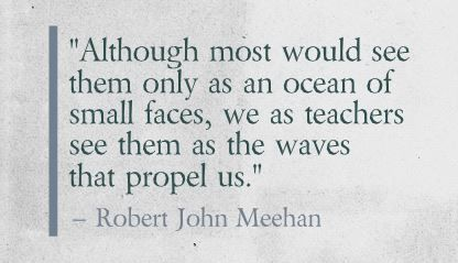 """Although most would see them only as an ocean of small faces, we as teachers see them as the waves that propel us."" Robert John Meehan"