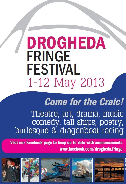 Drogheda Fringe Festival Wednesday 01 May 2013 To Sunday 12 May 2013 More Info: http://www.festivalandgigguide.ie/index.php/festivals/icalrepeat.detail/2013/05/01/3281/-/drogheda-fringe-festival