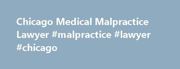 Chicago Medical Malpractice Lawyer #malpractice #lawyer #chicago http://france.nef2.com/chicago-medical-malpractice-lawyer-malpractice-lawyer-chicago/  # Attorneys Medical Negligence Medical malpractice (more correctly referred to as medical negligence) occurs when a healthcare provider, in acting or failing to act, does not comply with the standard of care in the pertinent medical field. It includes misdiagnosis, the failure to provide appropriate treatment or a delay of treatment. For…