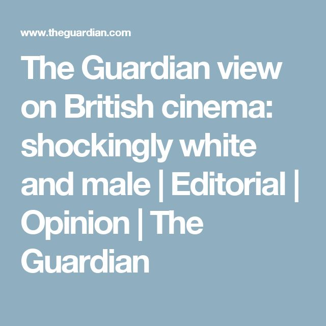The Guardian view on British cinema: shockingly white and male | Editorial | Opinion | The Guardian