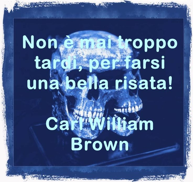 Non è mai troppo tardi, per farsi una bella risata. Carl William Brown in aforismicelebri.com