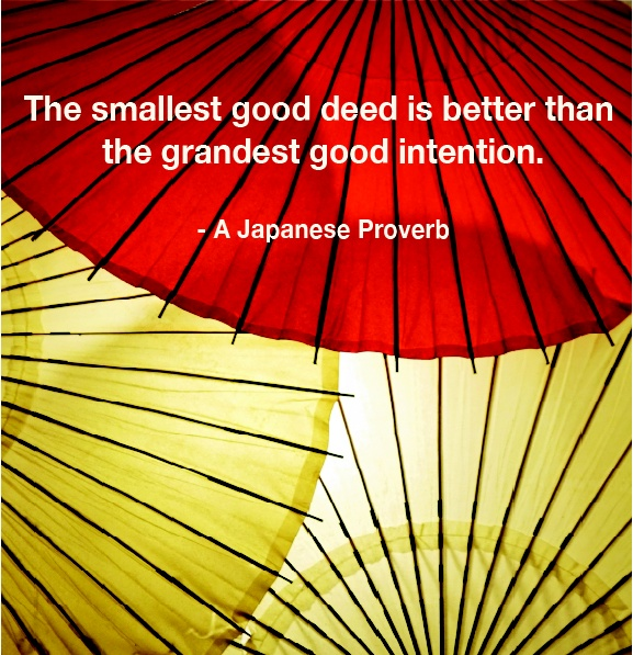"""""""The smallest good deed is better than the grandest good intention."""" -A Japanese Proverb"""