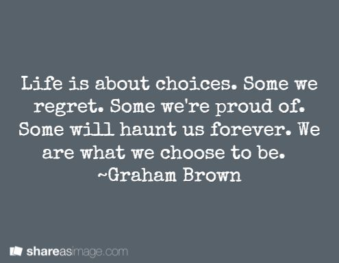 Life is about choices. Some we regret. Some we're proud of. Some will haunt us forever. We are what we choose to be.   ~Graham Brown