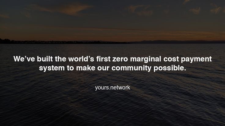 We've built the world's first zero marginal cost payment system to make our community possible. https://www.yours.network