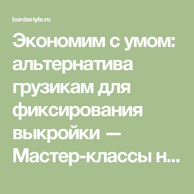 Экономим с умом: альтернатива грузикам для фиксирования выкройки — Мастер-классы на BurdaStyle.ru