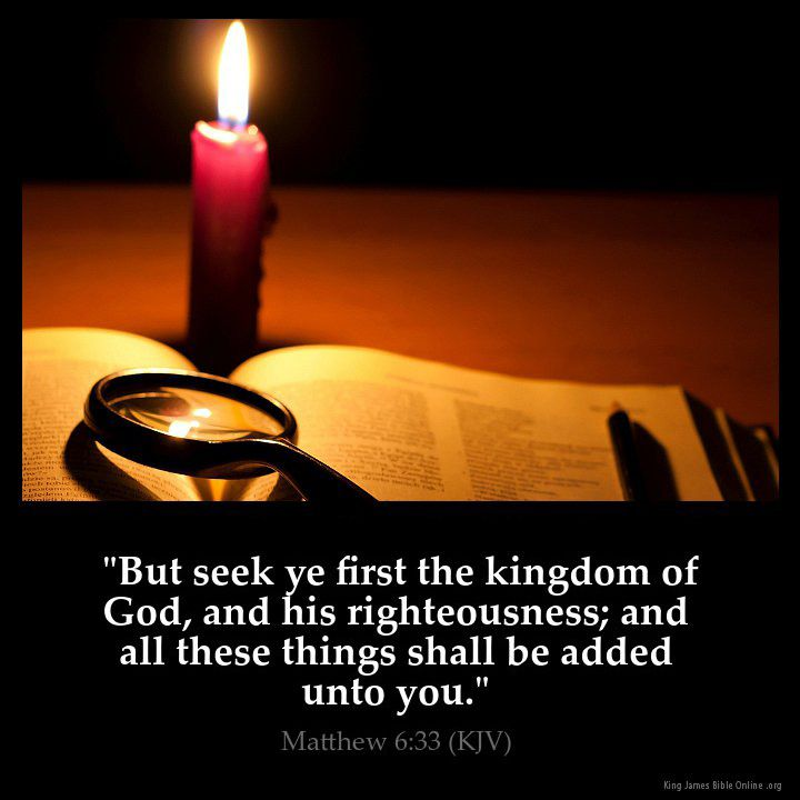 """But seek ye first the kingdom of God, and his righteousness; and all these things shall be added unto you."" Matthew 6:33 (KJV)"