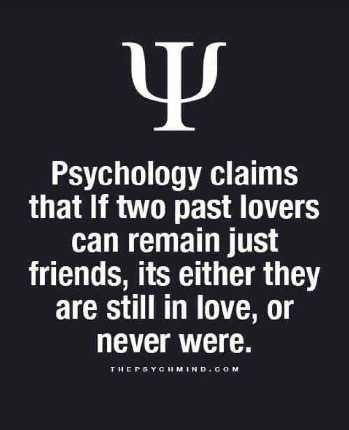 psychology claims that if two past lovers can remain just friends, its either they are still in love, or never were.
