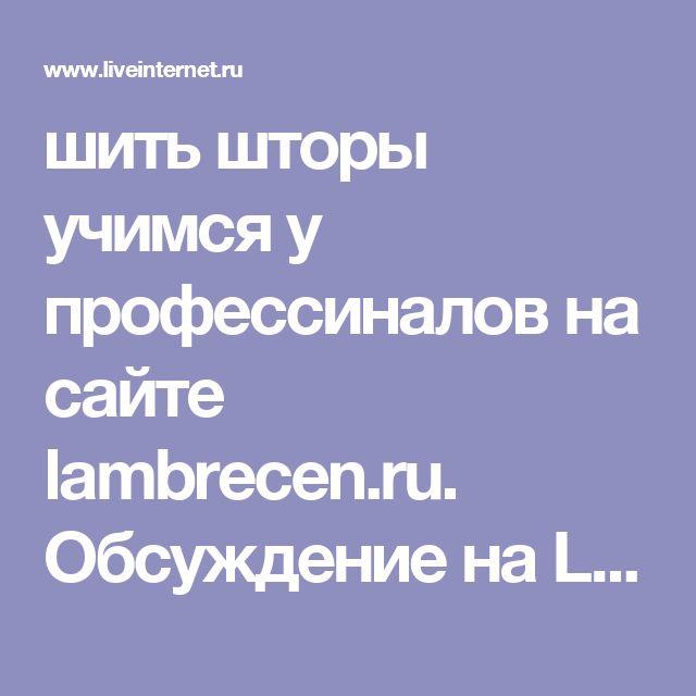шить шторы учимся у профессиналов на сайте lambrecen.ru. Обсуждение на LiveInternet - Российский Сервис Онлайн-Дневников