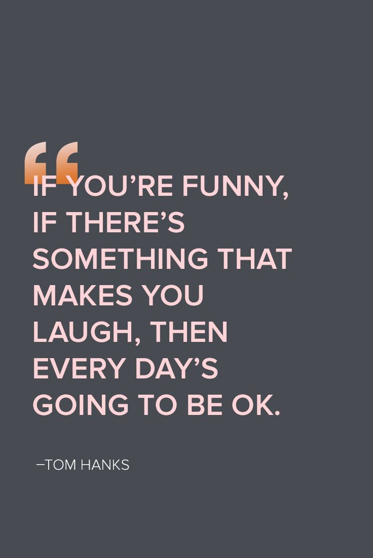 Words to live by from the lovable Tom Hanks, who reminds us laughter is always the best medicine.