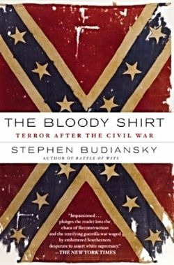 Book cover. The Bloody Shirt: Terror After the Civil War by Stephen Budiansky A gripping look at terrorist violence during the Reconstruction era Between 1867, when the defeated South was forced to establish new state governments that fully represented both black and white citizens, and 1877, when the last of these governments was overthrown, more than three thousand African Americans and their white allies were killed by terrorist violence. Drawing on original letters and diaries as well as…