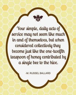 """Your simple, daily acts of service may not seem like much in and of themselves, but when considered collectively they become just like the one-twelfth teaspoon of honey contributed by a single bee to the hive."" ""Be Anxiously Engaged,"" by M. Russell Ballard, General Conference, Oct. 2012"