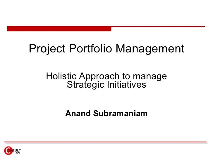 Project Portfolio Management     Holistic Approach to manage         Strategic Initiatives          Anand Subramaniam