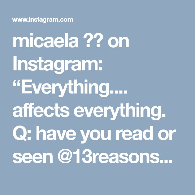 "micaela 🍃🌹 on Instagram: ""Everything.... affects everything. Q: have you read or seen @13reasonswhy ?What did you think of it? . . . . . #13reasonswhy #instagood…"""