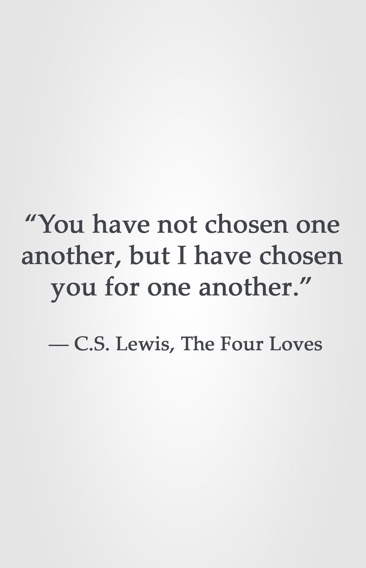 You Have Not Chosen One Another But I Have Chosen You For One Another Lewis The Four Loves