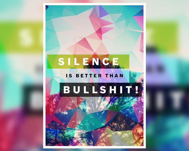 "People always talk but usually what they say is bullshit. Save your words for when you have something worth saying.  Get your ""Silence is Better than Bullshit"" Poster at: http://www.digital-grief.com/antivisuals/shop/silence-is-better-than-bullshit-poster/"
