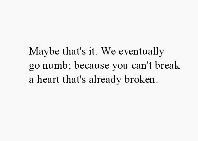 """Maybe that's it. We eventually go numb; because you can't break a heart that's already broken. "" ➵ Follow for more quotes ✔"